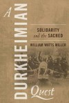 A Durkheimian Quest: Solidarity and the Sacred - William Watts Miller