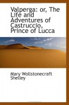 Valperga: or, The Life and Adventures of Castruccio, Prince of Lucca - Mary Wollstonecraft Shelley