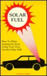 Solar Fuel: How to Make Automotive Fuel Using Your Own Alcohol Solar Still - Dennis E. Smith