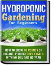 Hydroponic Gardening: How To Grow 40 Pounds of Organic Produce 50% Faster With No Soil And No Yard (hydroponic gardening, aquaponics, square foot gardening, ... container gardening, urban homestead) - CJ Jackson