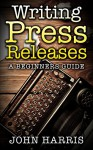 Writing Press Releases: A beginners guide - John Harris
