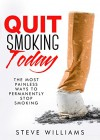 Quit Smoking Today!: The Most Painless Ways To Permanently Stop Smoking (Smoking, Quit Smoking, Stop Smoking, Addiction) - Steve Williams, Quit Smoking