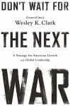 Don't Wait for the Next War: A Strategy for American Growth and Global Leadership - Wesley K. Clark