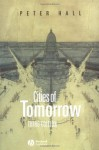 Cities of Tomorrow: An Intellectual History of Urban Planning and Design in the Twentieth Century - Peter Geoffrey Hall