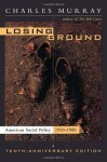 Losing Ground: American Social Policy, 1950-1980, 10th Anniversary Edition - Charles Murray