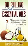 Oil Pulling and Essential Oils: A Beginner's Guide to Oil Pulling and Using Essential Oils (2 Book Bundle, Oil Pulling, Essential Oils) - Lindsay Sullivan, Emily Steinhauser