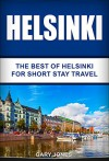 Helsinki: The Best Of Helsinki For Short Stay Travel (Short Stay Travel - City Guides Book 20) - Gary Jones