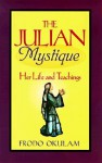 The Julian Mystique: Her Life and Teachings - Frodo Okulam