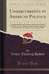 Undercurrents in American Politics: Comprising the Ford Lectures, Delivered at Oxford University, and the Barbour-Page Lectures, Delivered at the ... in the Spring of 1914 (Classic Reprint) - Arthur Twining Hadley