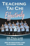Teaching Tai Chi Effectively: Simple and Proven Methods to Make Tai Chi Accessible to Everyone - Paul Lam, Maureen Miller