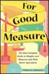 For Good Measure: The Most Complete Guide to Weights and Measures and Their Metric Equivalents - William D. Johnstone