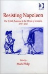 Resisting Napoleon: The British Response to the Threat of Invasion, 1797-1815 - Mark Philp