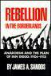 Rebellion in the Borderlands: Anarchism and the Plan of San Diego, 1904-1923 - James A. Sandos