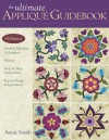 The Ultimate Applique Guidebook: 150 Patterns, Hand & Machine Techniques, History, Step-By-Step Instructions, Keys to Design & Inspiration - Annie Smith