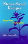 Stevia Sweet Recipes: Sugar Free Naturally! - Jeffrey Goettemoeller, David Richard