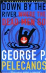 Down by the River Where the Dead Men Go - George Pelecanos