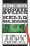 Goodbye Byline, Hello Big Bucks: Make Money Ghostwriting Books, Articles, Blogs, and More, Second Edition - Kelly James-Enger