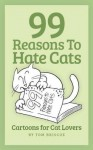 99 Reasons to Hate Cats: Cartoons for Cat Lovers - Tom Briscoe