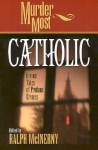 Murder Most Catholic: Divine Tales of Profane Crimes - Ralph McInerny, Anne Perry