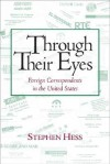 Through Their Eyes: Foreign Correspondents in the United States - Stephen Hess