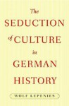 The Seduction of Culture in German History - Wolf Lepenies