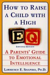How to Raise a Child with a High EQ: A Parents' Guide to Emotional Intelligence - Lawrence E. Shapiro