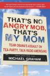 That's No Angry Mob, That's My Mom: Team Obama's Assault on Tea-Party, Talk-Radio Americans - Michael Graham
