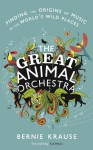 The Great Animal Orchestra: Finding the Origins of Music in the World?s Wild Places - Bernie Krause