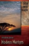 Even Unto Death: Wisdom from Modern Martyrs - Jeanne Kun