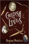 Childish Loves: A Novel - Benjamin Markovits