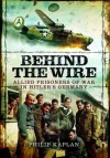 Behind the Wire: Allied Prisoners of War in Hitler's Germany - Philip Kaplan