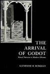 The Arrival of Godot: Ritual Patterns in Modern Drama - Katherine H. Burkman