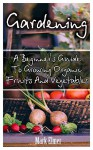 Gardening: A Beginner's Guide To Growing Organic Fruits And Vegetables: (Organic Gardening, Gardening for Self Sufficiency) (Gardening Books, Healthy Food) - Mark Elmer