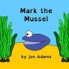 Mark the Mussel (Animal Stories : Sea Stories Book 13) - Jon Adams