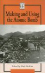 Making and Using the Atomic Bomb - Mark McKain
