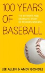 100 Years Of Baseball: The Intimate And Dramatic Story Of Modern Baseball - Andy Gondle, Lee Allen
