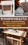 Woodworking: 20 Cool Woodworking Projects You Can Make For Your Home - John Cook