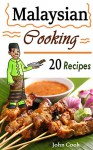 Malaysian Cooking: 20 Malaysian Cookbook Recipes: Delicious Southeast Asia Food (Malaysian Cuisine, Malaysian Food, Malaysian Cooking, Malaysian Meals, Malaysian Kitchen, Malaysian Recipes) - John Cook