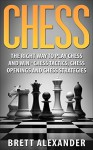 Chess: The Right Way to Play Chess and Win - Chess Tactics, Chess Openings and Chess Strategies - Brett Alexander