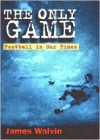 The Only Game: Football and Our Times - James Walvin