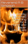 Wholly Sanctified - Reaching Out for a Higher and Deeper Life in Him! - Albert Benjamin Simpson, M.J. Andre
