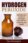 Hydrogen Peroxide: Benefits and Cures of Hydrogen Peroxide For Cleaning and Health - Sara Huntington