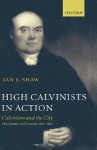 High Calvinists in Action: Calvinism and the City - Manchester and London, C.1810-1860 - Ian J. Shaw