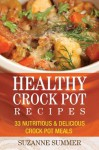 Healthy Crock Pot Recipes : 33 Nutritious & Delicious Crock Pot Meals to Help You Lose Weight (Quick & Easy Recipes) - Suzanne Summer