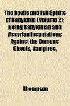 The Devils and Evil Spirits of Babylonia (Volume 2); Being Babylonian and Assyrian Incantations Against the Demons, Ghouls, Vampires, - R. Campbell Thompson