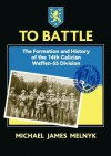 To Battle: The Formation and History of the 14. Gallician SS Volunteer Division - Michael Melnyk