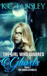 The Girl Who Ignored Ghosts (The Unbelievables Book #1) - K.C. Tansley