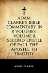 Adam Clarke's Bible Commentary in 8 Volumes: Volume 8, Second Epistle of Paul the Apostle to Timothy - Adam Clarke