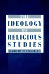 The Ideology of Religious Studies - Timothy Fitzgerald