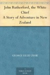 John Rutherford, the White Chief A Story of Adventure in New Zealand - George Lillie Craik, James Drummond